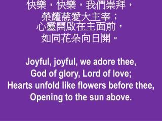 快樂,快樂,我們崇拜 , 榮 耀慈愛大主宰; 心靈開啟在主面前 , 如 同花朵向日開 。 Joyful, joyful, we adore thee,