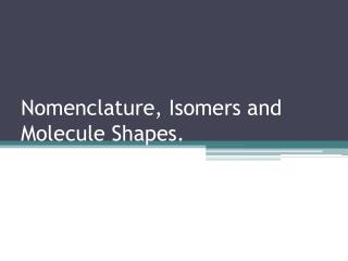Nomenclature, Isomers and Molecule Shapes.