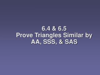 6.4 & 6.5  Prove Triangles Similar by AA, SSS, & SAS
