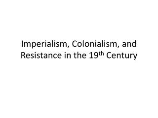 Imperialism, Colonialism, and Resistance in the 19 th  Century