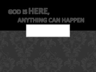 God Is  HERE ,  Anything  Can  Happen