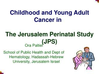 Childhood and Young Adult Cancer in   The Jerusalem Perinatal Study (JPS)