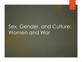 Sex, Gender, and Culture: Women  and War