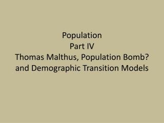 Population  Part IV Thomas Malthus, Population Bomb? and Demographic Transition Models