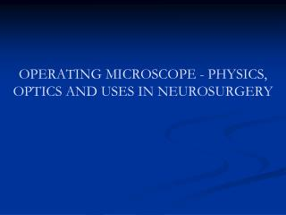 OPERATING MICROSCOPE - PHYSICS, OPTICS AND USES IN NEUROSURGERY
