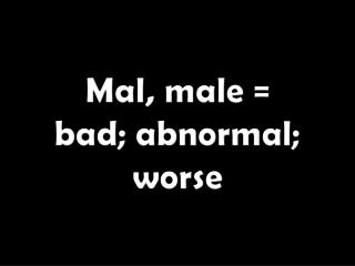 Mal, male =  bad; abnormal; worse