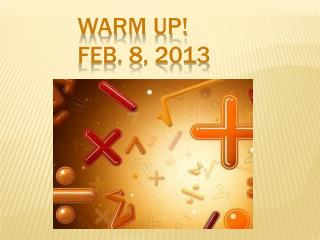 W ARM UP! FEB. 8, 2013