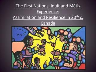 The First Nations, Inuit and Métis Experience: Assimilation and Resilience in 20 th c . Canada