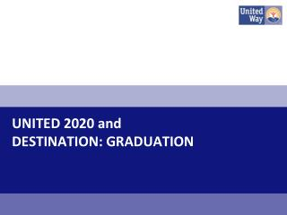 UNITED 2020 and  DESTINATION: GRADUATION