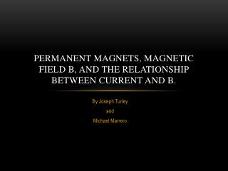 Permanent Magnets, Magnetic  F ield B, and the Relationship between Current and B.