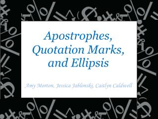 Apostrophes, Quotation Marks,  and Ellipsis Amy Morton, Jessica  Jablonski , Caitlyn Caldwell