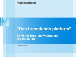 """""""Den brændende platform"""" Klinik for  Ergo-  og Fysioterapi, Rigshospitalet"""
