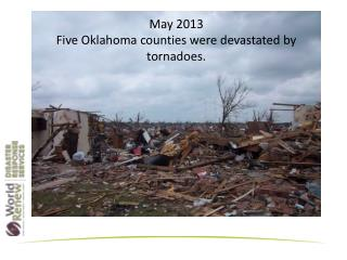 May 2013  Five Oklahoma counties were devastated by tornadoes.