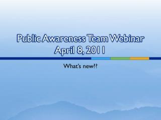 Public Awareness Team Webinar April 8, 2011