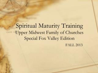 Spiritual Maturity Training Upper Midwest Family of Churches Special Fox Valley Edition