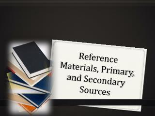 Reference Materials, Primary, and Secondary Sources