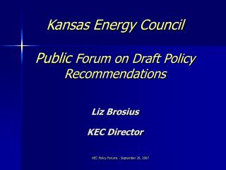 Kansas Energy Council   Public Forum on Draft Policy Recommendations  Liz Brosius KEC Director
