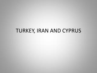 TURKEY, IRAN AND CYPRUS