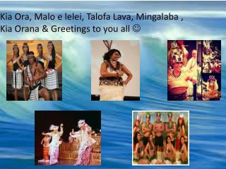 Kia Ora, Malo e lelei, Talofa Lava, Mingalaba , Kia Orana & Greetings to you all  