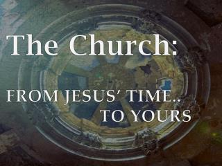 The Church: FROM JESUS' TIME.. 			 TO YOURS