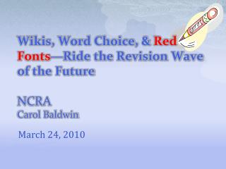 Wikis, Word Choice, &  Red Fonts —Ride the Revision Wave of the Future   NCRA Carol Baldwin
