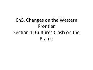 Ch5, Changes on the Western Frontier Section 1: Cultures Clash on the Prairie
