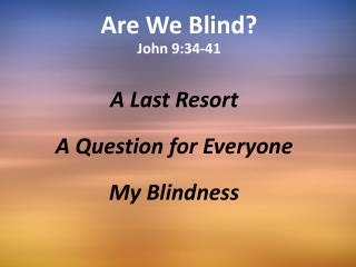 Are We  B lind? John 9:34-41
