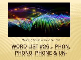 Word list  #26 …  Phon ,  phono , phone & un-