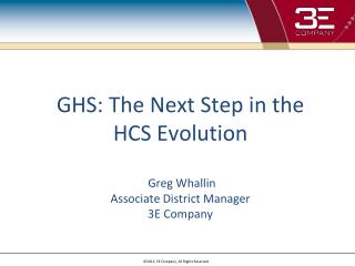 GHS: The Next Step in the HCS Evolution  Greg Whallin Associate District Manager 3E Company