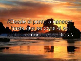 //Desde el ponto amanecer, hasta que se pone el sol alabad el nombre de Dios.//