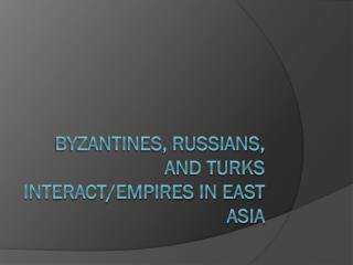 Byzantines, Russians, and Turks Interact/empires in east  asia