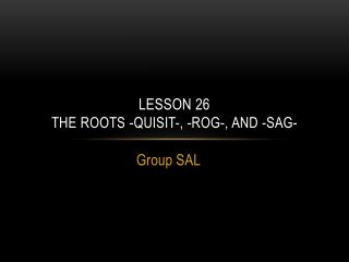 Lesson  26 The Roots - quisit -, - rog - , and -sag-