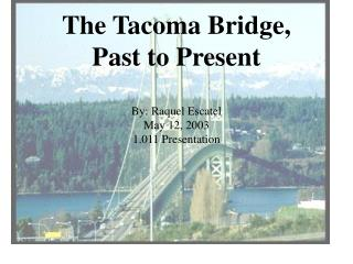The Tacoma Bridge,  Past to Present  By: Raquel Escatel  May 12, 2003 1.011 Presentation