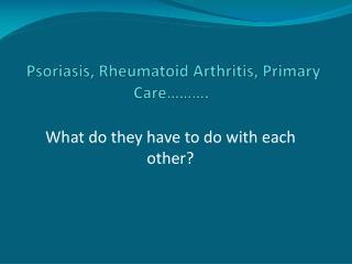 Psoriasis, Rheumatoid Arthritis, Primary Care……….