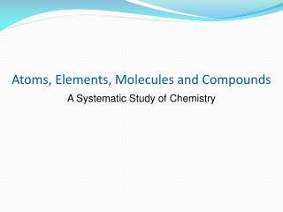 Atoms, Elements, Molecules and Compounds