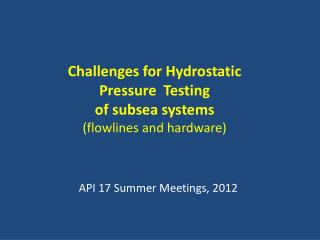 Challenges for Hydrostatic Pressure  Testing  of subsea systems (flowlines and hardware)