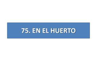 7 5 .  EN EL HUERTO