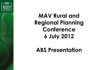 MAV Rural and Regional Planning Conference 6 July 2012 ABS Presentation