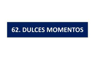 6 2 .  DULCES MOMENTOS