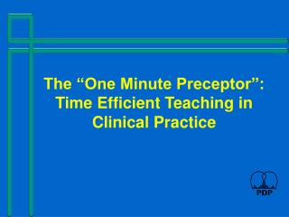 The  One Minute Preceptor : Time Efficient Teaching in Clinical Practice