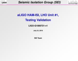aLIGO  HAM-ISI, LHO Unit # 1 , Testing Validation LIGO-G1000721-v1 July 23 , 2010 SEI Team