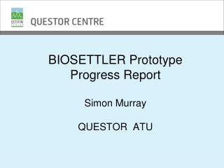 BIOSETTLER Prototype Progress Report Simon Murray QUESTOR  ATU