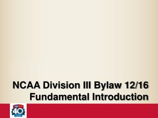 NCAA Division III Bylaw 12/16 Fundamental Introduction