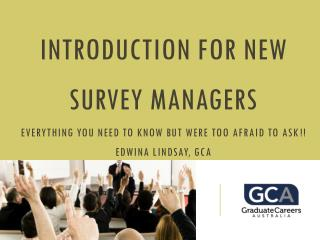 Introduction for new Survey managers Everything you need to know but were too afraid to ask !!