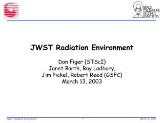 JWST Radiation Environment   Don Figer STScI Janet Barth, Ray Ladbury,  Jim Pickel, Robert Reed GSFC March 13, 2003