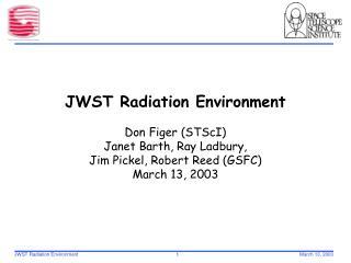 JWST Radiation Environment   Don Figer STScI Janet Barth, Ray Ladbury,  Jim Pickel, Robert Reed GSFC March 13, 2003