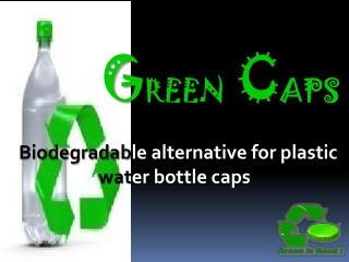 G REEN C APS Biodegradab le alternative for plastic  wat er bottle caps