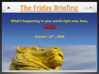 What's happening in your world right now, here, Today  October 16 th , 2009