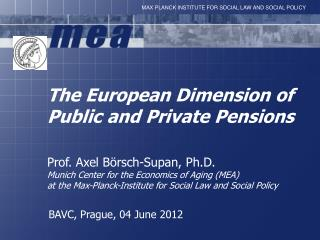 The European Dimension  of Public  and  Private  Pensions Prof. Axel  Börsch-Supan ,  Ph.D .