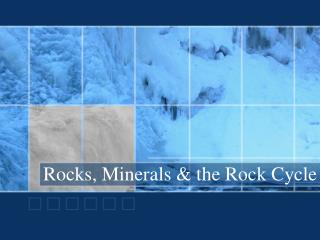 Rocks, Minerals & the Rock Cycle